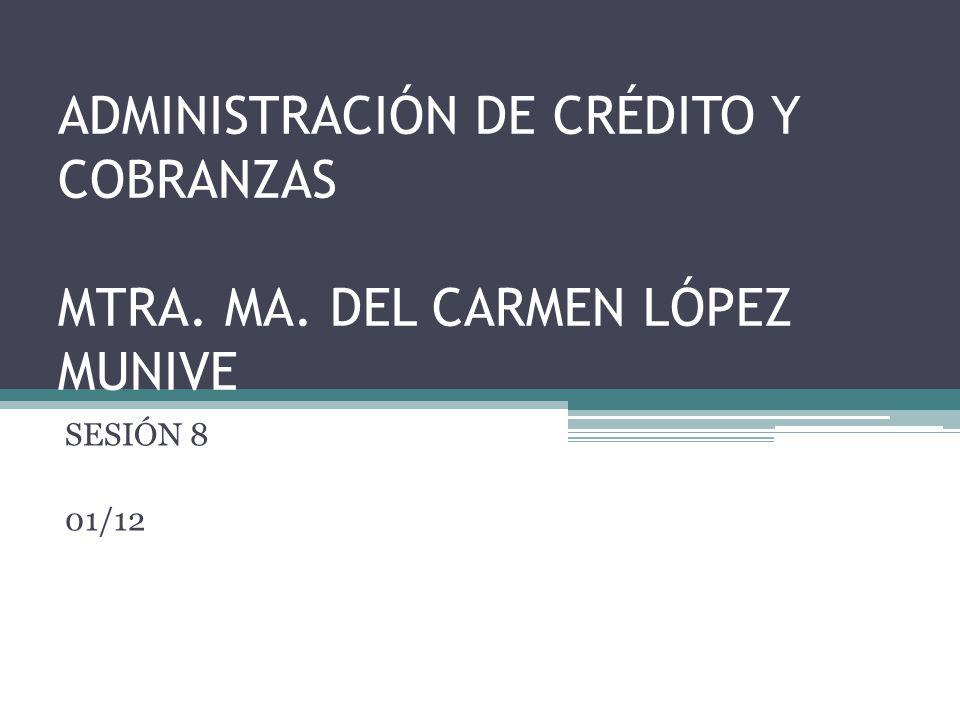 ADMINISTRACIÓN DE CRÉDITO Y COBRANZAS MTRA. MA. DEL CARMEN LÓPEZ MUNIVE