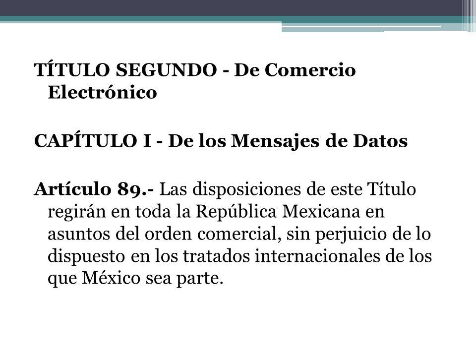TÍTULO SEGUNDO - De Comercio Electrónico CAPÍTULO I - De los Mensajes de Datos Artículo 89.- Las disposiciones de este Título regirán en toda la República Mexicana en asuntos del orden comercial, sin perjuicio de lo dispuesto en los tratados internacionales de los que México sea parte.