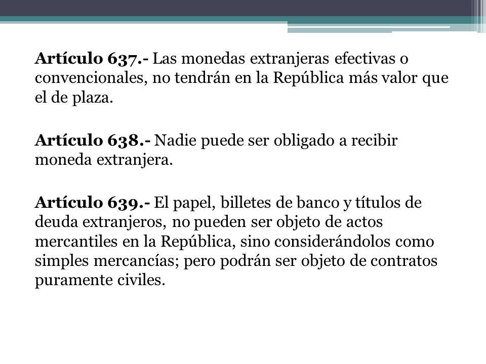 Artículo 637.- Las monedas extranjeras efectivas o convencionales, no tendrán en la República más valor que el de plaza.