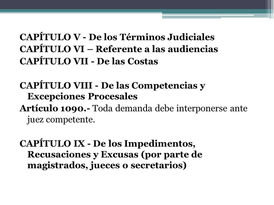 CAPÍTULO V - De los Términos Judiciales CAPÍTULO VI – Referente a las audiencias CAPÍTULO VII - De las Costas CAPÍTULO VIII - De las Competencias y Excepciones Procesales Artículo 1090.- Toda demanda debe interponerse ante juez competente.