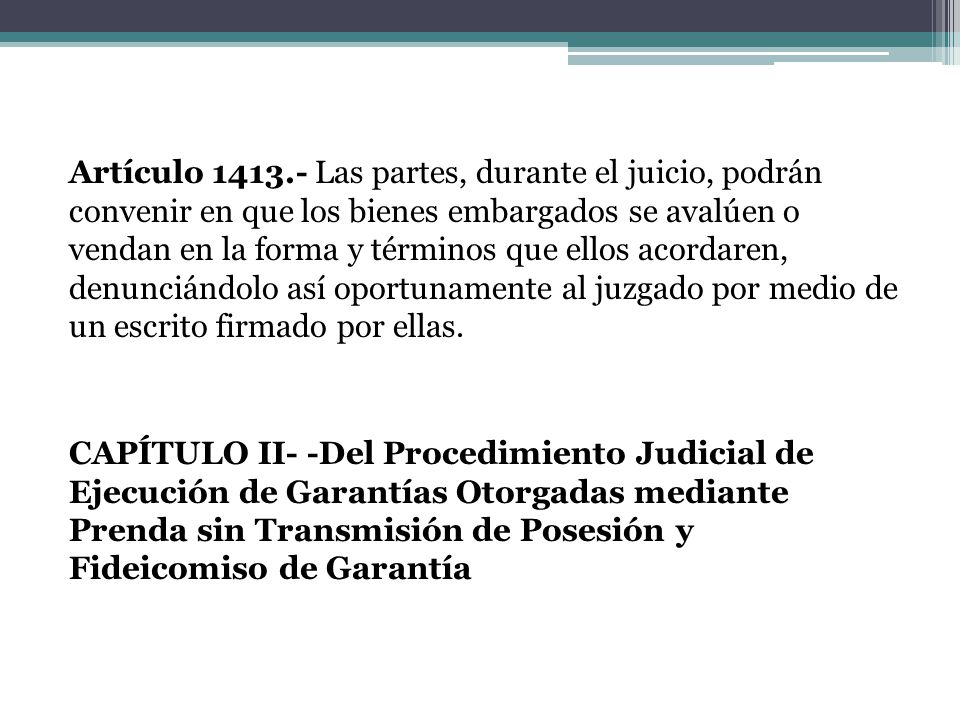 Artículo 1413.- Las partes, durante el juicio, podrán convenir en que los bienes embargados se avalúen o vendan en la forma y términos que ellos acordaren, denunciándolo así oportunamente al juzgado por medio de un escrito firmado por ellas.