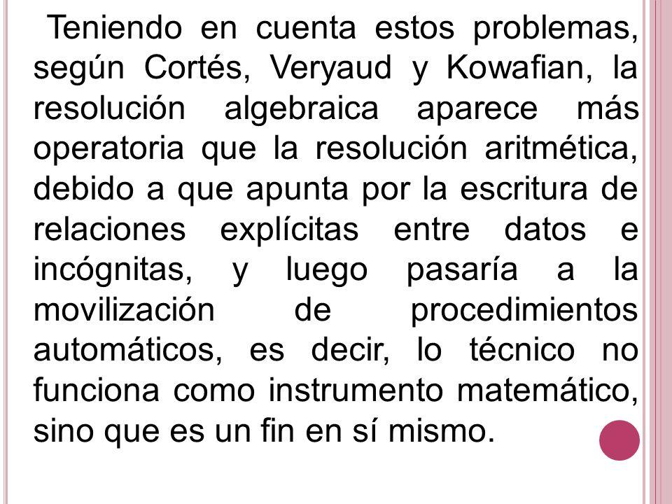 Teniendo en cuenta estos problemas, según Cortés, Veryaud y Kowafian, la resolución algebraica aparece más operatoria que la resolución aritmética, debido a que apunta por la escritura de relaciones explícitas entre datos e incógnitas, y luego pasaría a la movilización de procedimientos automáticos, es decir, lo técnico no funciona como instrumento matemático, sino que es un fin en sí mismo.