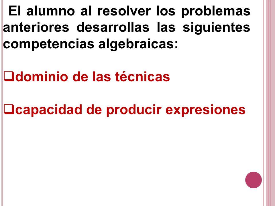 El alumno al resolver los problemas anteriores desarrollas las siguientes competencias algebraicas: