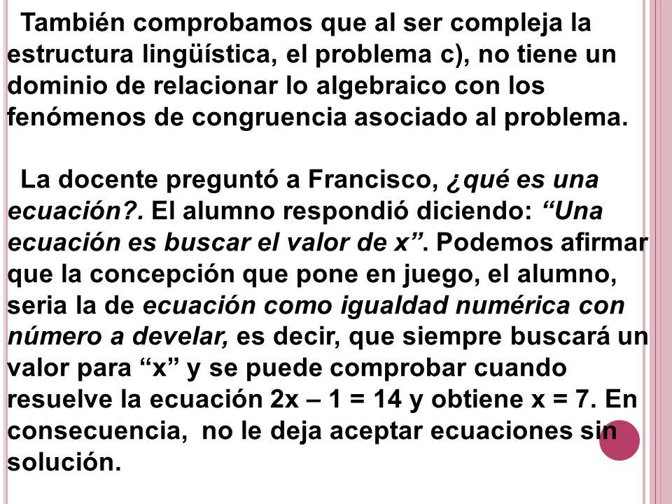 También comprobamos que al ser compleja la estructura lingüística, el problema c), no tiene un dominio de relacionar lo algebraico con los fenómenos de congruencia asociado al problema.