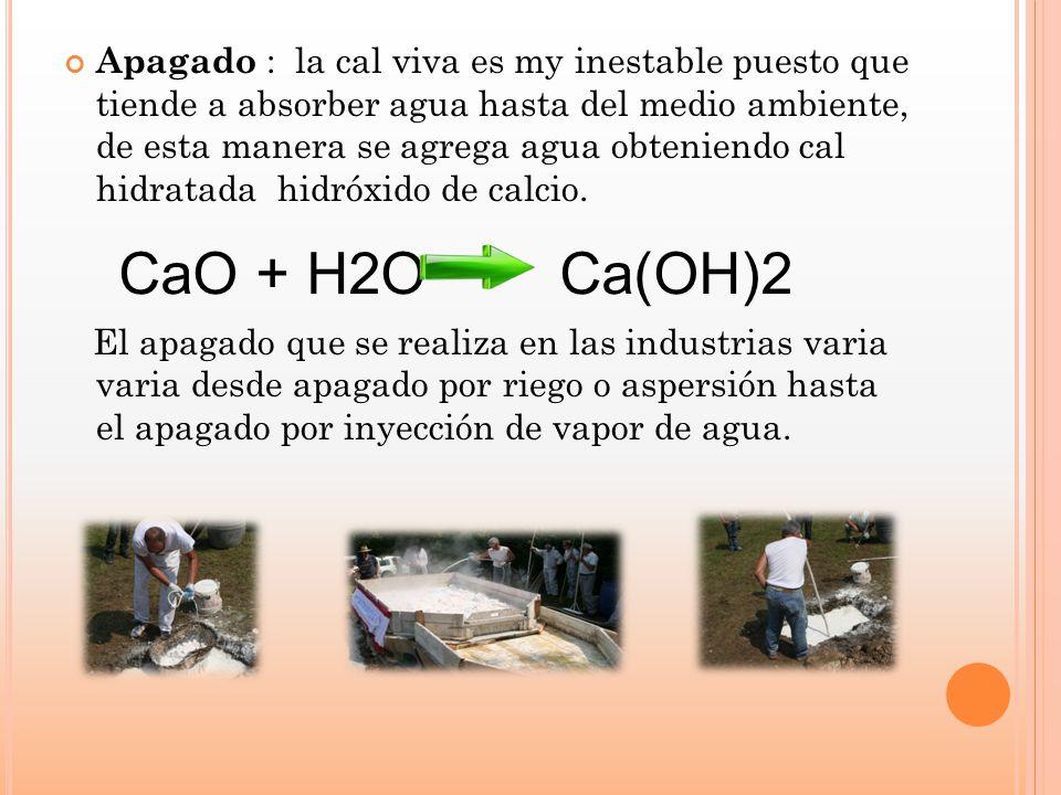 Apagado : la cal viva es my inestable puesto que tiende a absorber agua hasta del medio ambiente, de esta manera se agrega agua obteniendo cal hidratada hidróxido de calcio.