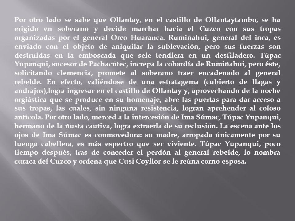 Por otro lado se sabe que Ollantay, en el castillo de Ollantaytambo, se ha erigido en soberano y decide marchar hacia el Cuzco con sus tropas organizadas por el general Orco Huaranca.