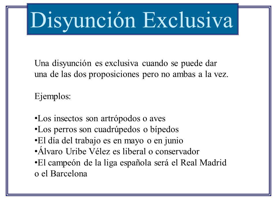 Disyunción Exclusiva Una disyunción es exclusiva cuando se puede dar una de las dos proposiciones pero no ambas a la vez.