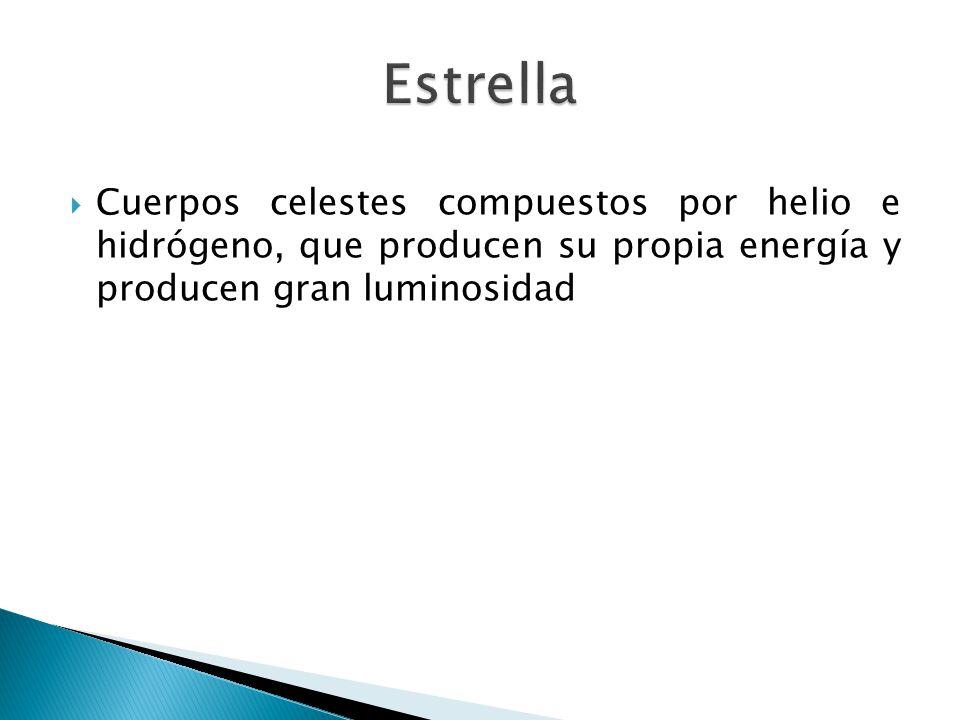 Estrella Cuerpos celestes compuestos por helio e hidrógeno, que producen su propia energía y producen gran luminosidad.