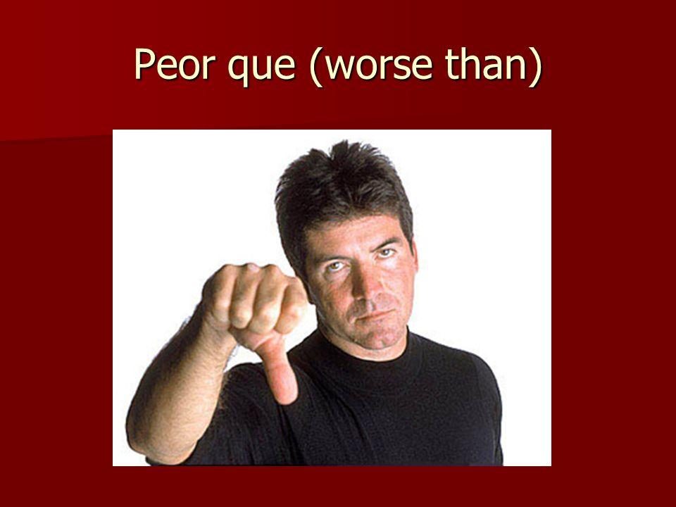 Peor que (worse than)