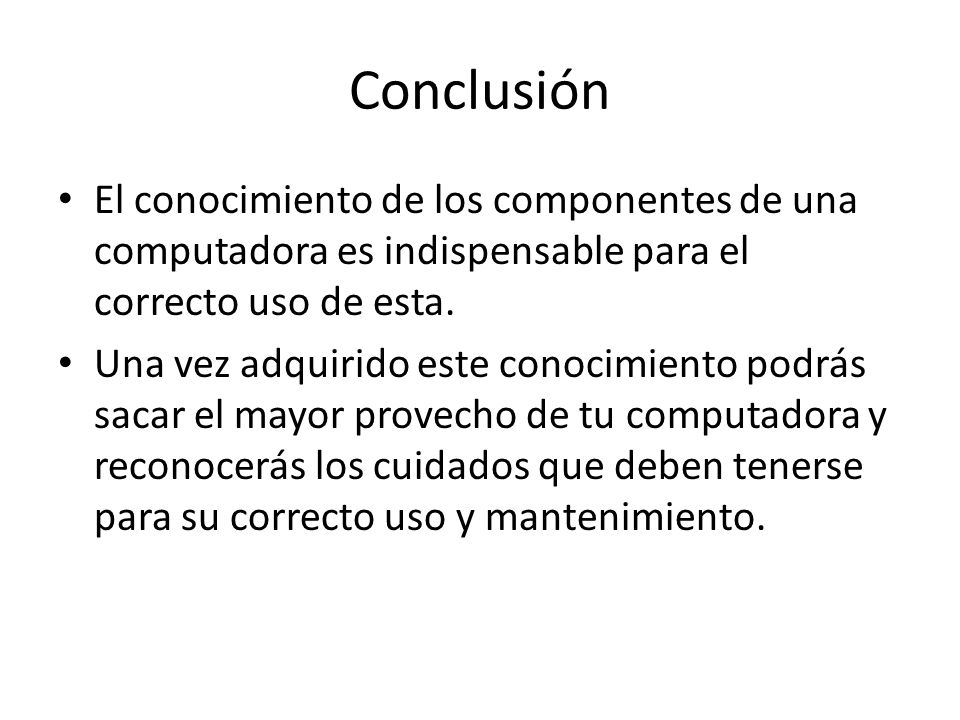 Conclusión El conocimiento de los componentes de una computadora es indispensable para el correcto uso de esta.