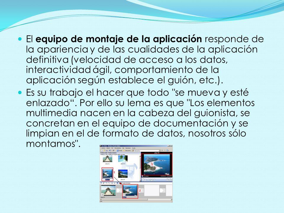 El equipo de montaje de la aplicación responde de la apariencia y de las cualidades de la aplicación definitiva (velocidad de acceso a los datos, interactividad ágil, comportamiento de la aplicación según establece el guión, etc.).