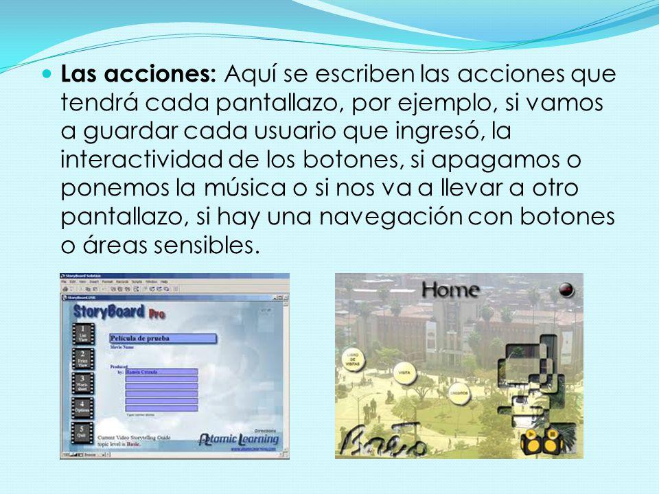Las acciones: Aquí se escriben las acciones que tendrá cada pantallazo, por ejemplo, si vamos a guardar cada usuario que ingresó, la interactividad de los botones, si apagamos o ponemos la música o si nos va a llevar a otro pantallazo, si hay una navegación con botones o áreas sensibles.