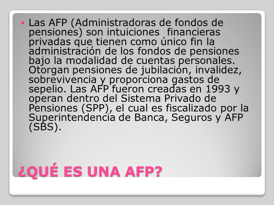 Las AFP (Administradoras de fondos de pensiones) son intuiciones financieras privadas que tienen como único fin la administración de los fondos de pensiones bajo la modalidad de cuentas personales. Otorgan pensiones de jubilación, invalidez, sobrevivencia y proporciona gastos de sepelio. Las AFP fueron creadas en 1993 y operan dentro del Sistema Privado de Pensiones (SPP), el cual es fiscalizado por la Superintendencia de Banca, Seguros y AFP (SBS).