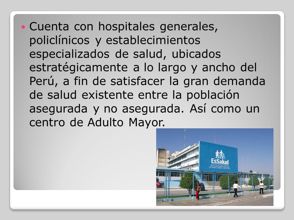 Cuenta con hospitales generales, policlínicos y establecimientos especializados de salud, ubicados estratégicamente a lo largo y ancho del Perú, a fin de satisfacer la gran demanda de salud existente entre la población asegurada y no asegurada.