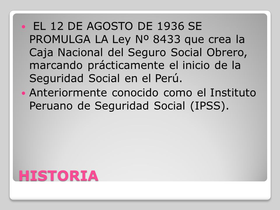 EL 12 DE AGOSTO DE 1936 SE PROMULGA LA Ley Nº 8433 que crea la Caja Nacional del Seguro Social Obrero, marcando prácticamente el inicio de la Seguridad Social en el Perú.