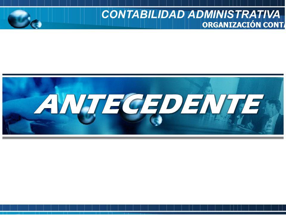 ANTECEDENTE CONTABILIDAD ADMINISTRATIVA ORGANIZACIÓN CONTABLE