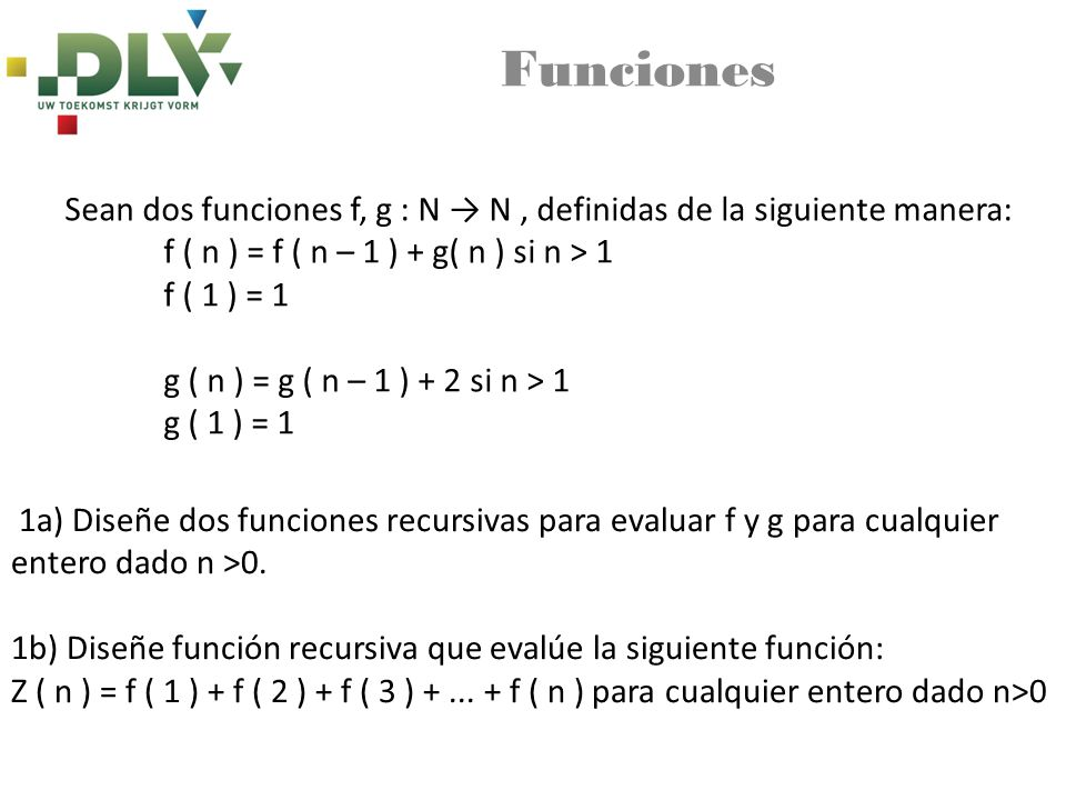 Funciones Sean dos funciones f, g : N → N , definidas de la siguiente manera: f ( n ) = f ( n – 1 ) + g( n ) si n > 1.