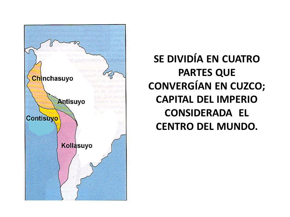 SE DIVIDÍA EN CUATRO PARTES QUE CONVERGÍAN EN CUZCO; CAPITAL DEL IMPERIO CONSIDERADA EL CENTRO DEL MUNDO.