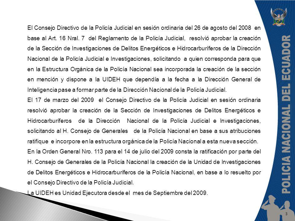 El Consejo Directivo de la Policía Judicial en sesión ordinaria del 26 de agosto del 2008 en base al Art. 16 Nral. 7 del Reglamento de la Policía Judicial, resolvió aprobar la creación de la Sección de Investigaciones de Delitos Energéticos e Hidrocarburíferos de la Dirección Nacional de la Policía Judicial e Investigaciones, solicitando a quien corresponda para que en la Estructura Orgánica de la Policía Nacional sea incorporada la creación de la sección en mención y dispone a la UIDEH que dependía a la fecha a la Dirección General de Inteligencia pase a formar parte de la Dirección Nacional de la Policía Judicial.