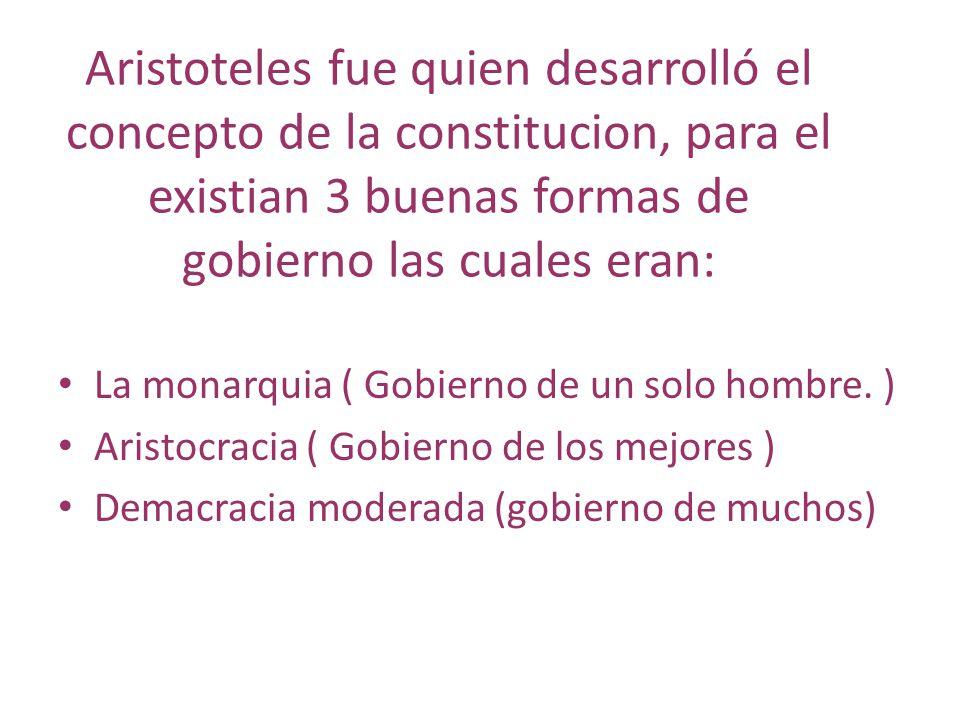 Aristoteles fue quien desarrolló el concepto de la constitucion, para el existian 3 buenas formas de gobierno las cuales eran:
