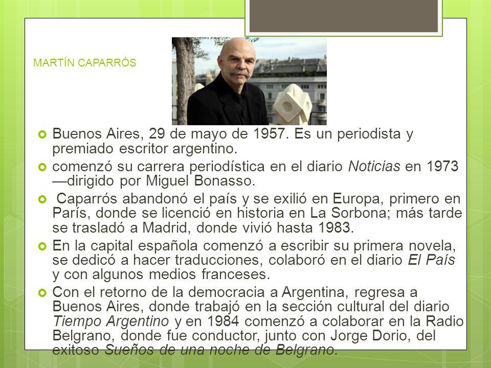 MARTÍN CAPARRÓS Buenos Aires, 29 de mayo de 1957. Es un periodista y premiado escritor argentino.