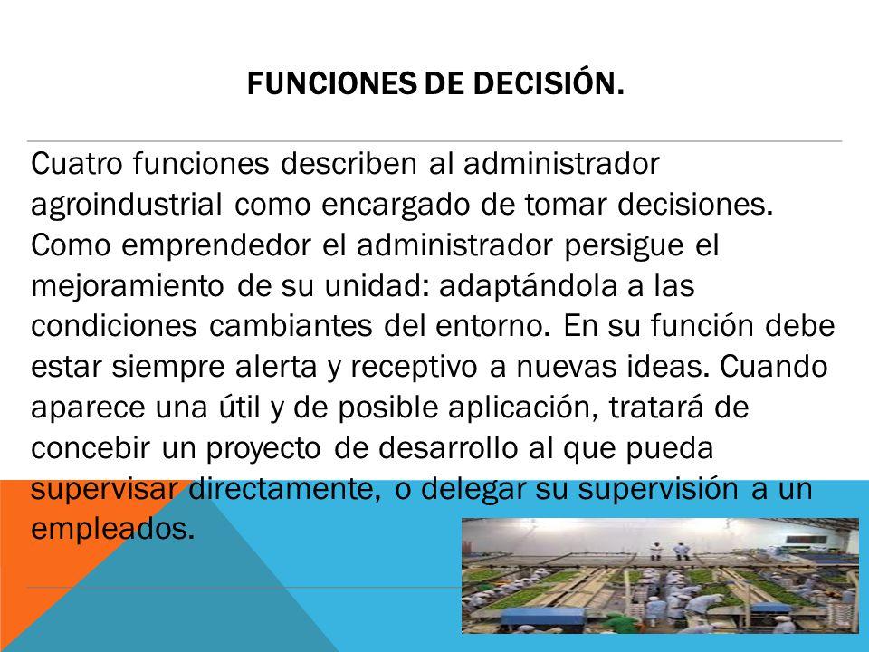 Funciones de decisión. Cuatro funciones describen al administrador agroindustrial como encargado de tomar decisiones.