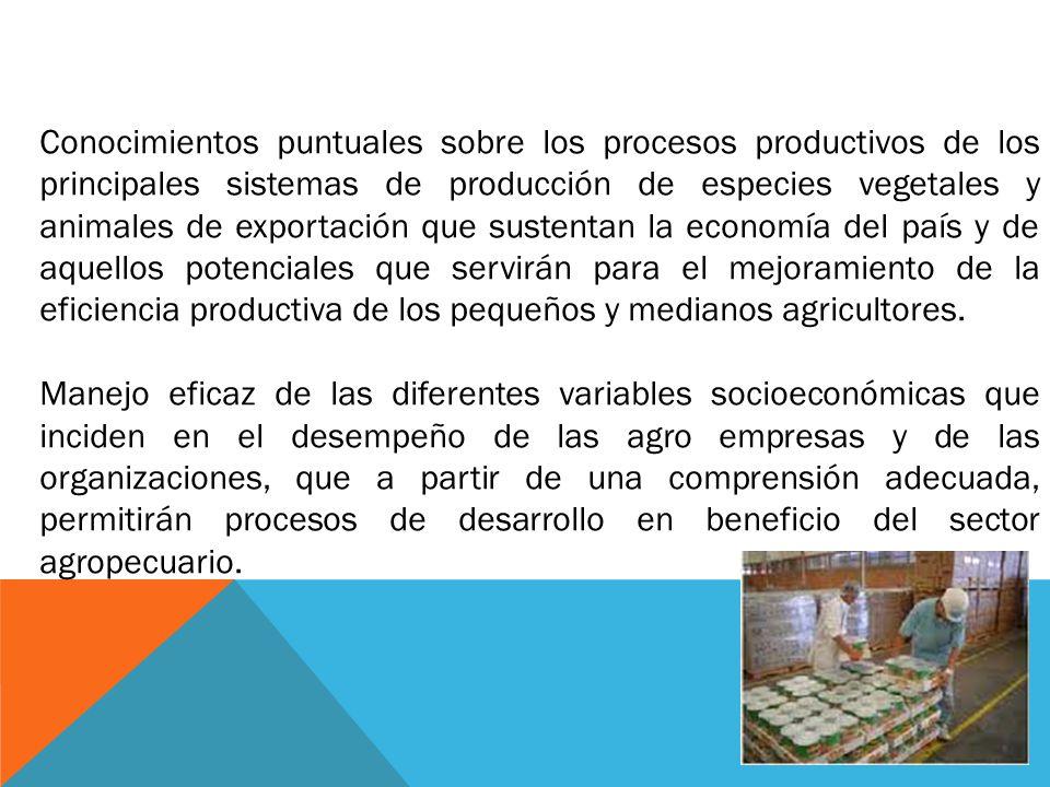Conocimientos puntuales sobre los procesos productivos de los principales sistemas de producción de especies vegetales y animales de exportación que sustentan la economía del país y de aquellos potenciales que servirán para el mejoramiento de la eficiencia productiva de los pequeños y medianos agricultores.