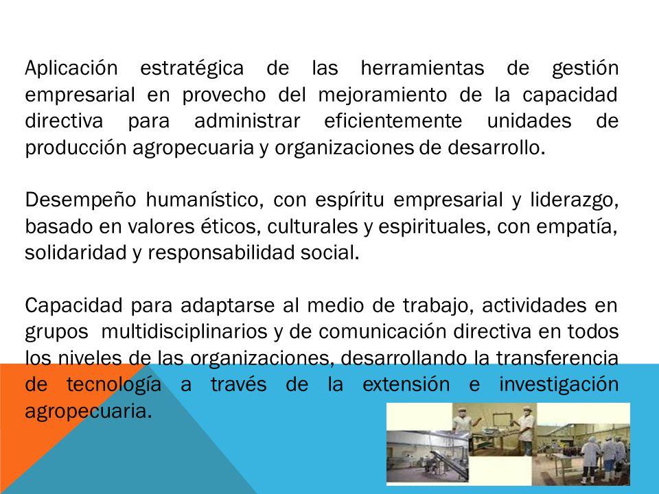 Aplicación estratégica de las herramientas de gestión empresarial en provecho del mejoramiento de la capacidad directiva para administrar eficientemente unidades de producción agropecuaria y organizaciones de desarrollo.