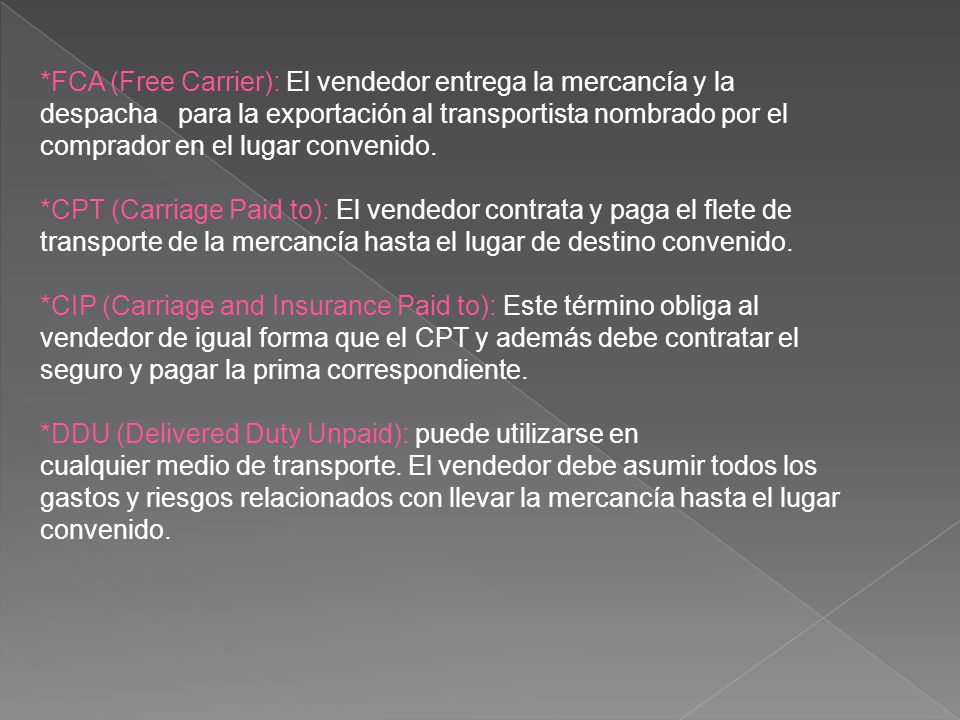 *FCA (Free Carrier): El vendedor entrega la mercancía y la despacha para la exportación al transportista nombrado por el comprador en el lugar convenido.