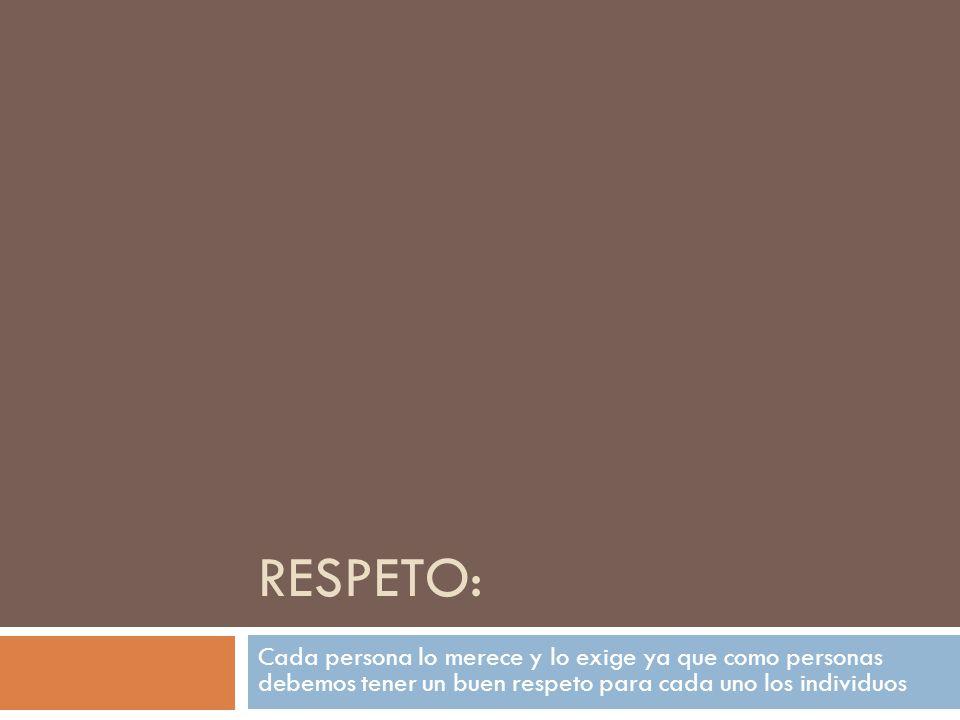 RESPETO: Cada persona lo merece y lo exige ya que como personas debemos tener un buen respeto para cada uno los individuos.