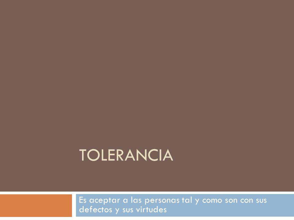 Tolerancia Es aceptar a las personas tal y como son con sus defectos y sus virtudes