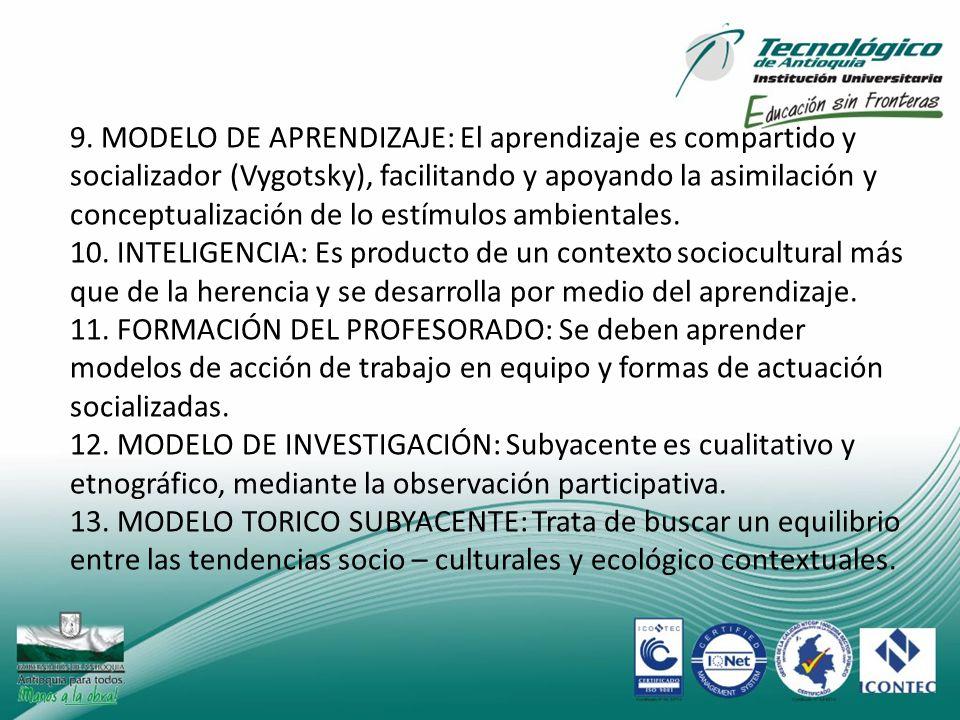 9. MODELO DE APRENDIZAJE: El aprendizaje es compartido y socializador (Vygotsky), facilitando y apoyando la asimilación y conceptualización de lo estímulos ambientales.