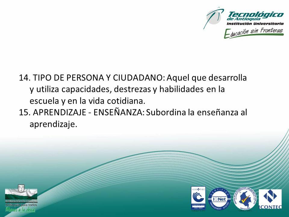14. TIPO DE PERSONA Y CIUDADANO: Aquel que desarrolla y utiliza capacidades, destrezas y habilidades en la escuela y en la vida cotidiana.