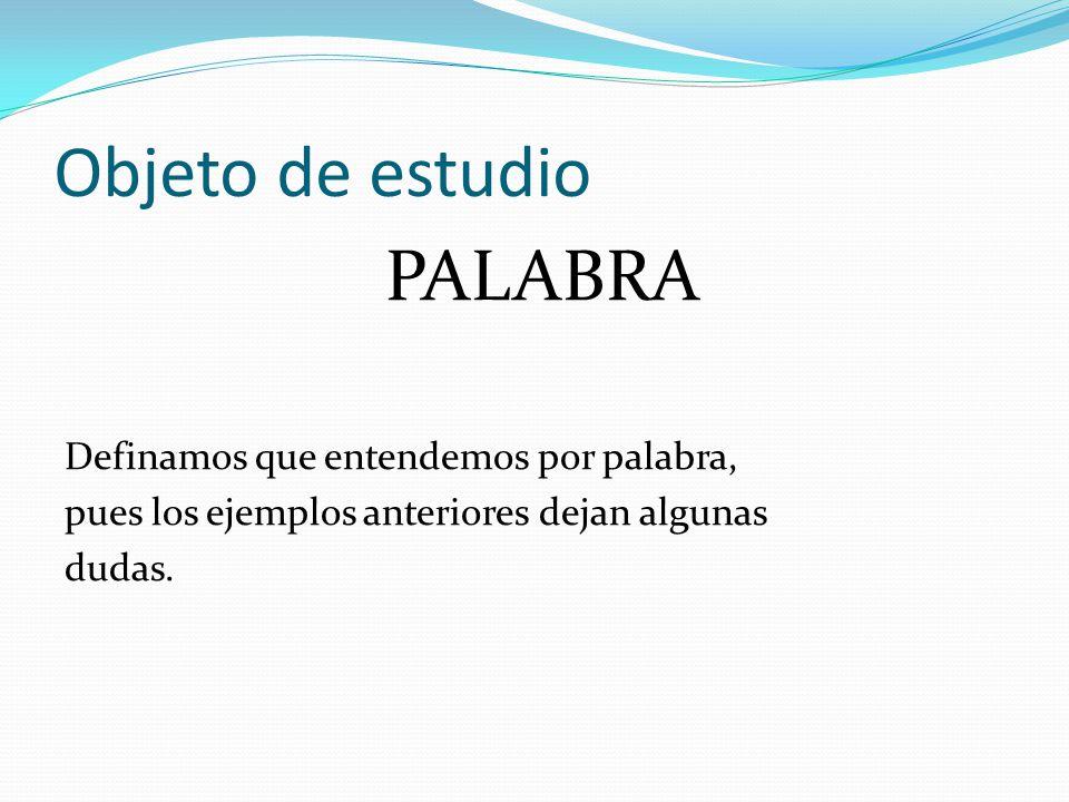 Objeto de estudio PALABRA Definamos que entendemos por palabra, pues los ejemplos anteriores dejan algunas dudas.