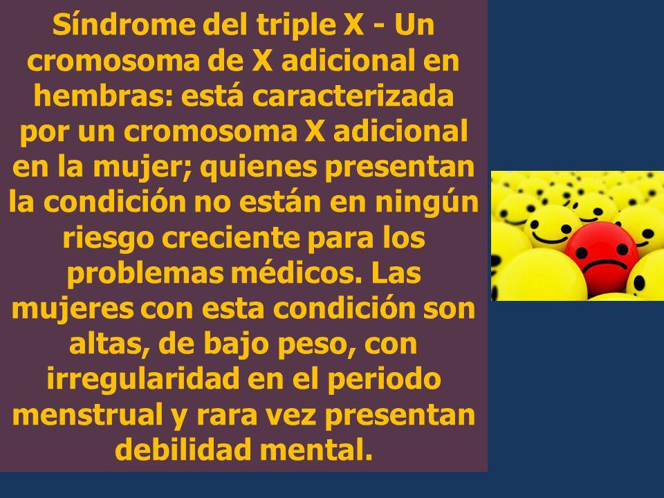 Síndrome del triple X - Un cromosoma de X adicional en hembras: está caracterizada por un cromosoma X adicional en la mujer; quienes presentan la condición no están en ningún riesgo creciente para los problemas médicos.