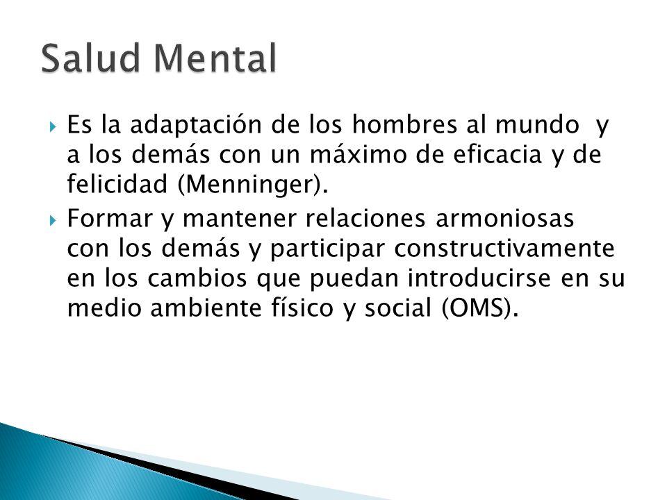 Salud Mental Es la adaptación de los hombres al mundo y a los demás con un máximo de eficacia y de felicidad (Menninger).