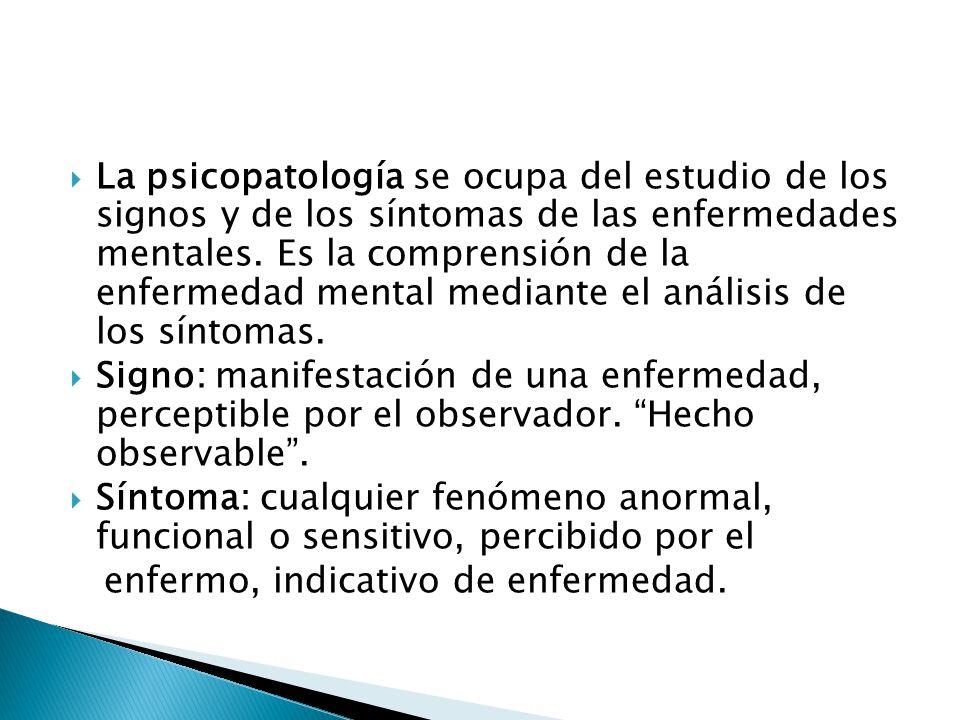 La psicopatología se ocupa del estudio de los signos y de los síntomas de las enfermedades mentales. Es la comprensión de la enfermedad mental mediante el análisis de los síntomas.