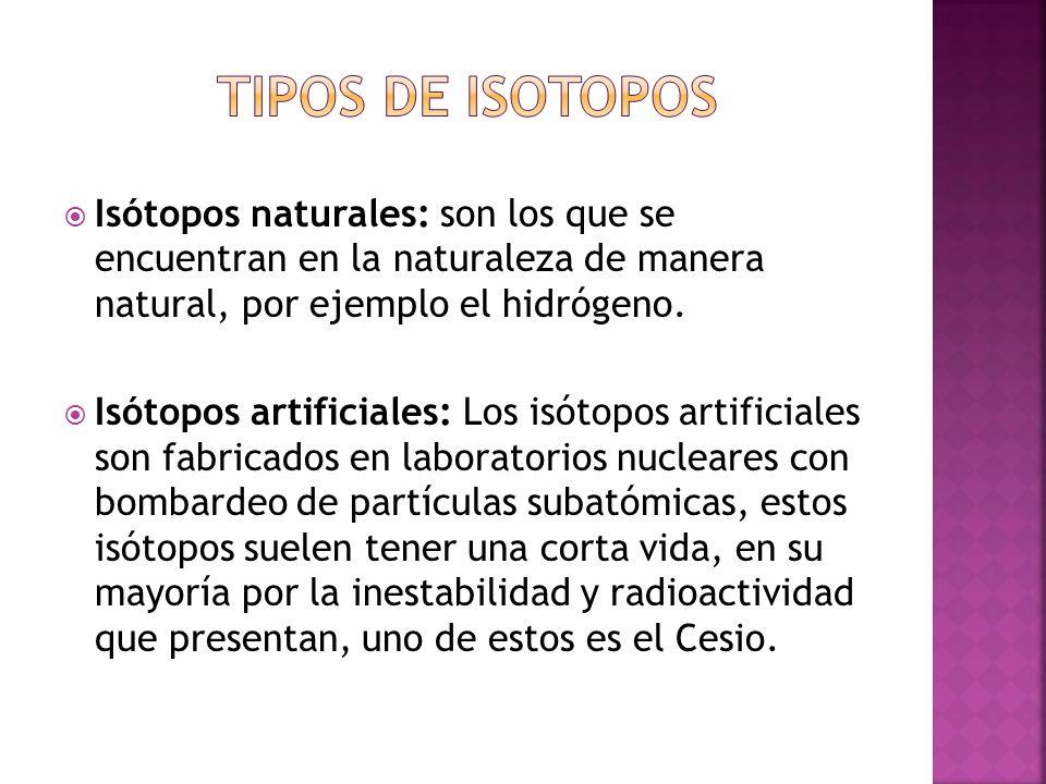 Tipos de isotopos Isótopos naturales: son los que se encuentran en la naturaleza de manera natural, por ejemplo el hidrógeno.
