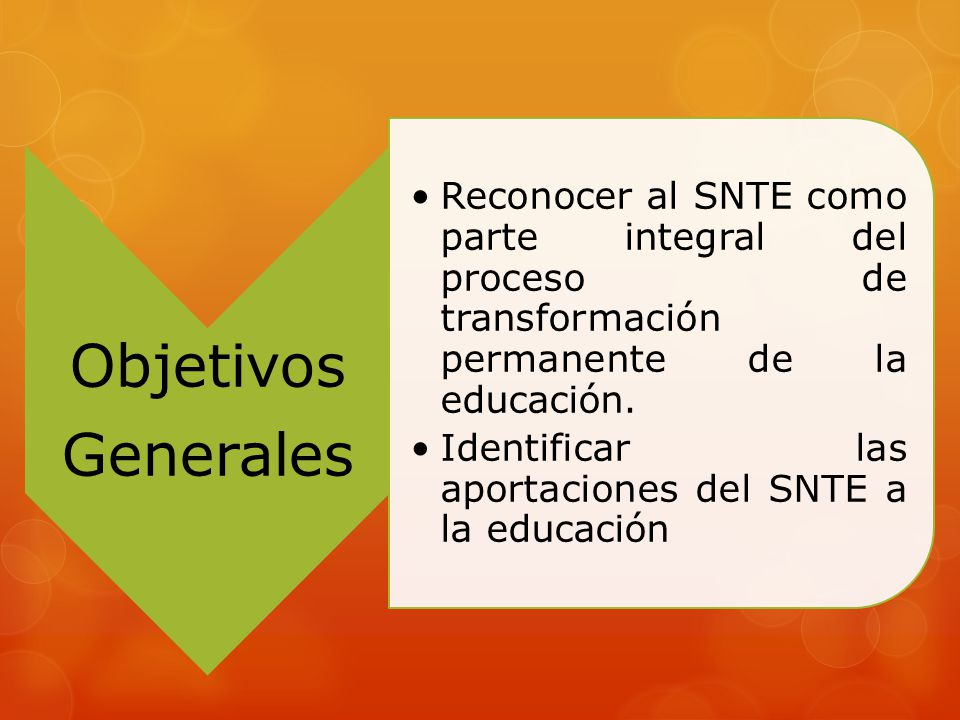 Objetivos Generales. Reconocer al SNTE como parte integral del proceso de transformación permanente de la educación.