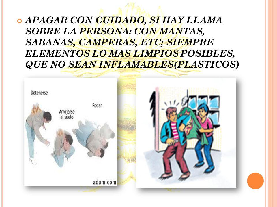 APAGAR CON CUIDADO, SI HAY LLAMA SOBRE LA PERSONA: CON MANTAS, SABANAS, CAMPERAS, ETC; SIEMPRE ELEMENTOS LO MAS LIMPIOS POSIBLES, QUE NO SEAN INFLAMABLES(PLASTICOS)