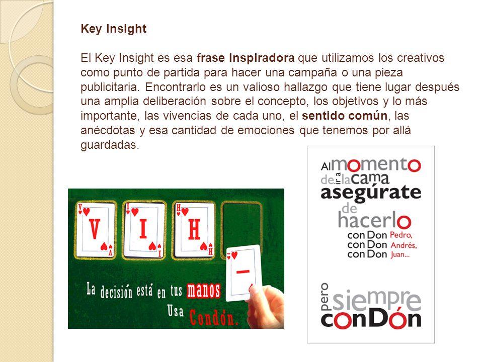 Key Insight El Key Insight es esa frase inspiradora que utilizamos los creativos como punto de partida para hacer una campaña o una pieza publicitaria.