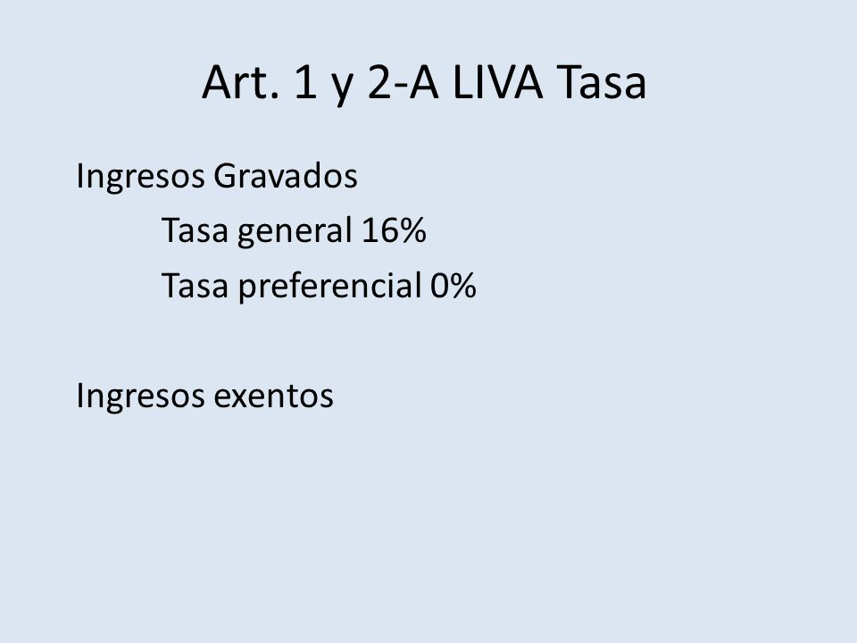 Art. 1 y 2-A LIVA Tasa Ingresos Gravados Tasa general 16%