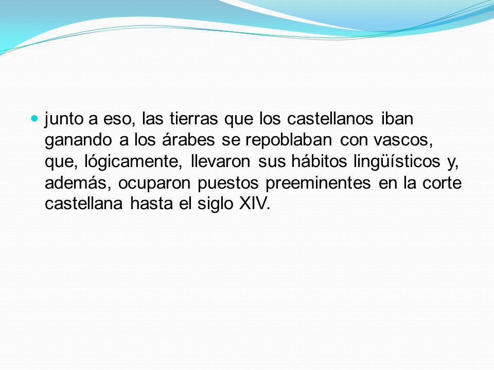 junto a eso, las tierras que los castellanos iban ganando a los árabes se repoblaban con vascos, que, lógicamente, llevaron sus hábitos lingüísticos y, además, ocuparon puestos preeminentes en la corte castellana hasta el siglo XIV.