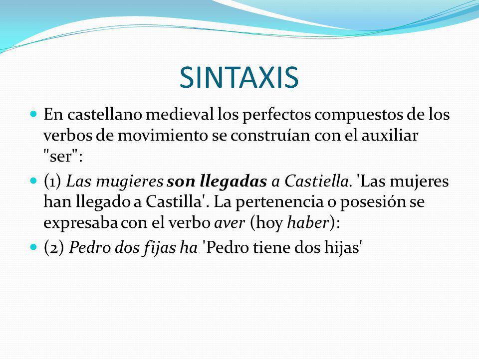 SINTAXIS En castellano medieval los perfectos compuestos de los verbos de movimiento se construían con el auxiliar ser :