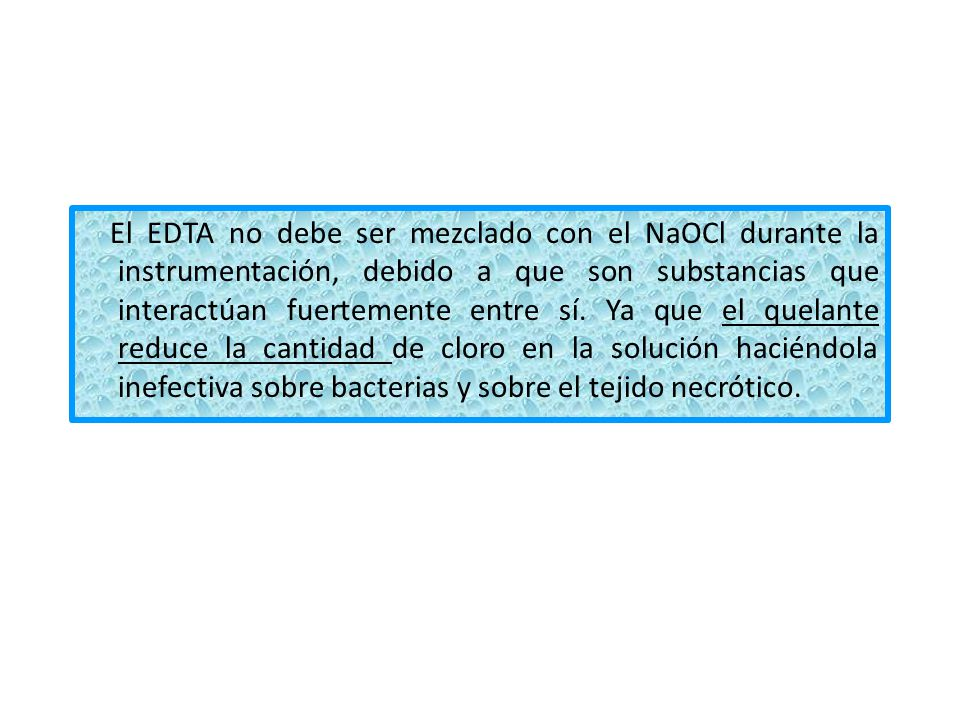 El EDTA no debe ser mezclado con el NaOCl durante la instrumentación, debido a que son substancias que interactúan fuertemente entre sí.