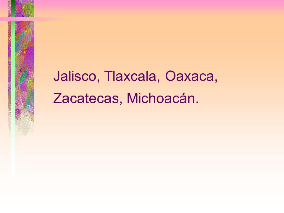 Jalisco, Tlaxcala, Oaxaca, Zacatecas, Michoacán.