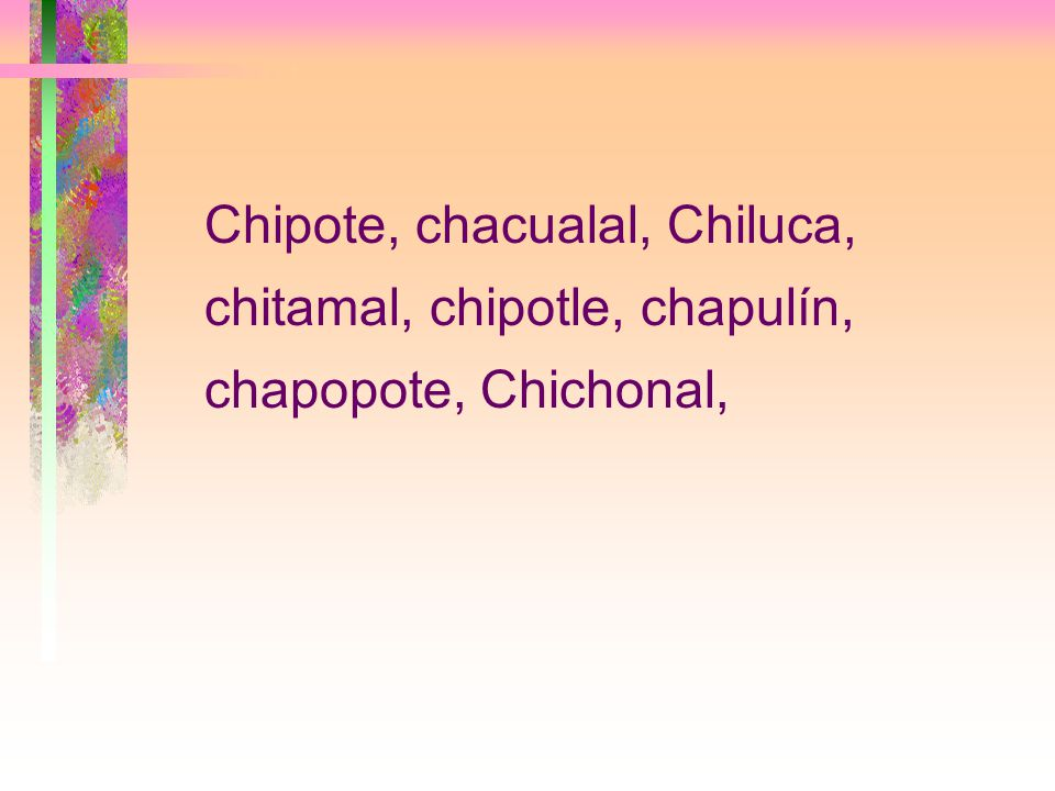 Chipote, chacualal, Chiluca, chitamal, chipotle, chapulín, chapopote, Chichonal,