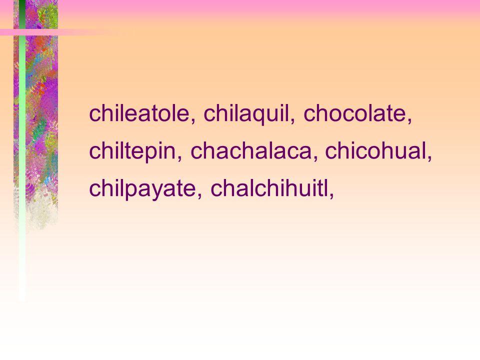 chileatole, chilaquil, chocolate, chiltepin, chachalaca, chicohual, chilpayate, chalchihuitl,
