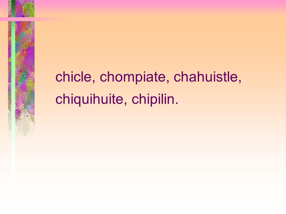 chicle, chompiate, chahuistle, chiquihuite, chipilin.
