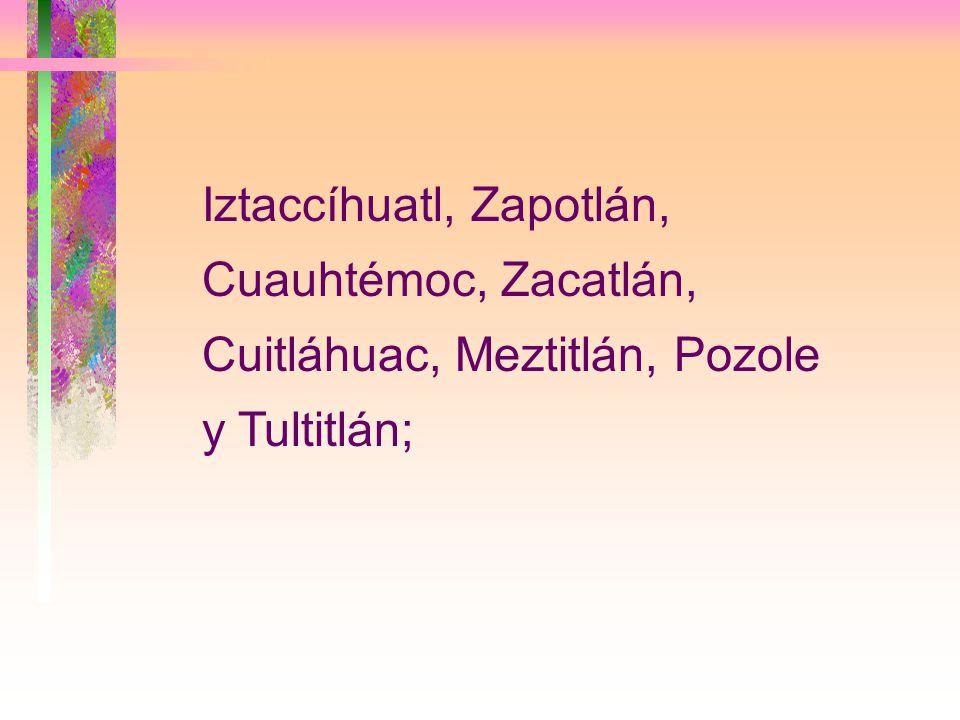 Iztaccíhuatl, Zapotlán, Cuauhtémoc, Zacatlán, Cuitláhuac, Meztitlán, Pozole y Tultitlán;